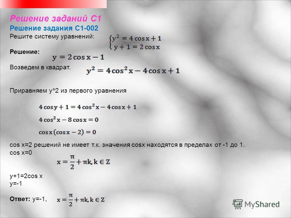 Решение заданий С1 Решение задания C1-002 Решите систему уравнений: Решение: Возведем в квадрат. Приравняем y^2 из первого уравнения cos x=2 решений не имеет т.к. значения cosx находятся в пределах от -1 до 1. cos x=0 y+1=2cos x y=-1 Ответ: y=-1,