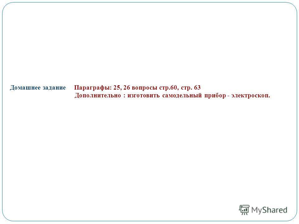 Домашнее задание Параграфы: 25, 26 вопросы стр.60, стр. 63 Дополнительно : изготовить самодельный прибор - электроскоп.