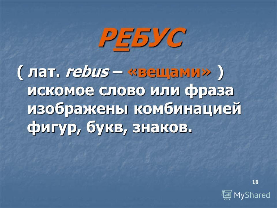 РЕБУС ( лат. rebus – «вещами» ) искомое слово или фраза изображены комбинацией фигур, букв, знаков. 16