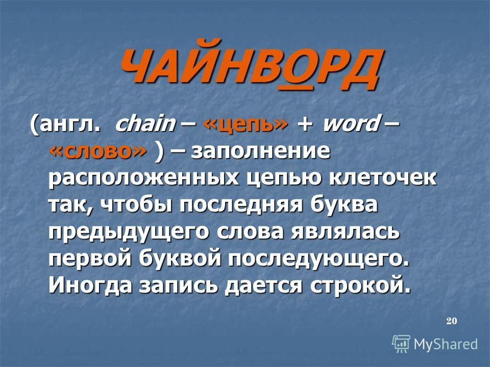 ЧАЙНВОРД (англ. chain – «цепь» + word – «слово» ) – заполнение расположенных цепью клеточек так, чтобы последняя буква предыдущего слова являлась первой буквой последующего. Иногда запись дается строкой. 20