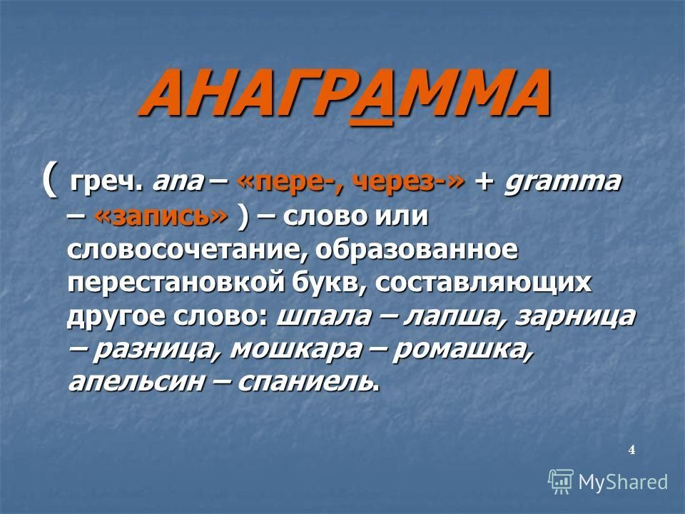 АНАГРАММА ( греч. ana – «пере-, через-» + gramma – «запись» ) – слово или словосочетание, образованное перестановкой букв, составляющих другое слово: шпала – лапша, зарница – разница, мошкара – ромашка, апельсин – спаниель. 4