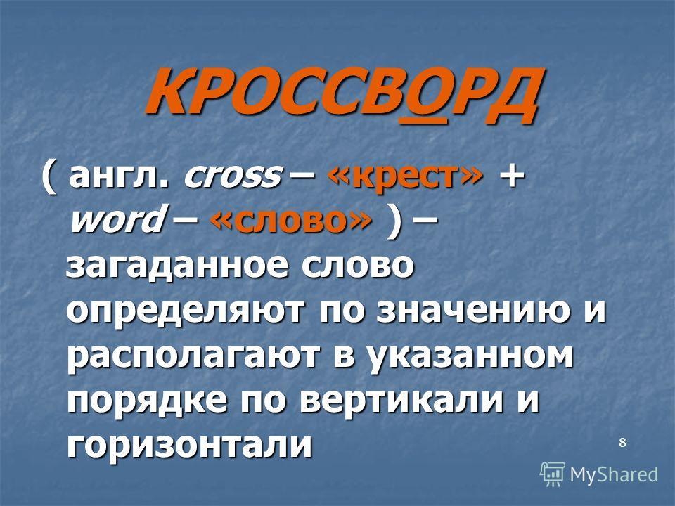 КРОССВОРД ( англ. сross – «крест» + word – «слово» ) – загаданное слово определяют по значению и располагают в указанном порядке по вертикали и горизонтали 8