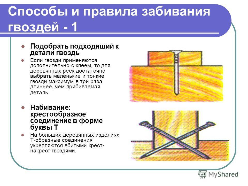 Способы и правила забивания гвоздей - 1 Подобрать подходящий к детали гвоздь Если гвозди применяются дополнительно с клеем, то для деревянных реек достаточно выбрать маленькие и тонкие гвозди максимум в три раза длиннее, чем прибиваемая деталь. Набив