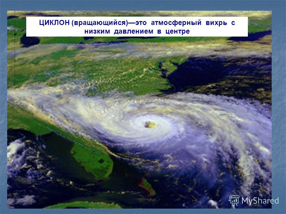 ЦИКЛОН (вращающийся)это атмосферный вихрь с низким давлением в центре