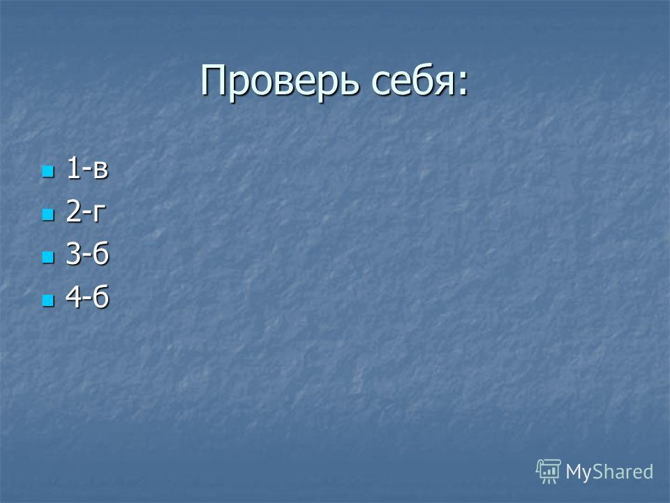 Проверь себя: 1-в 1-в 2-г 2-г 3-б 3-б 4-б 4-б