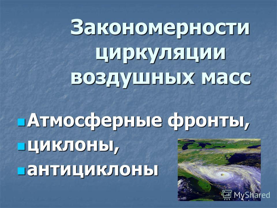 Закономерности циркуляции воздушных масс Атмосферные фронты, Атмосферные фронты, циклоны, циклоны, антициклоны антициклоны