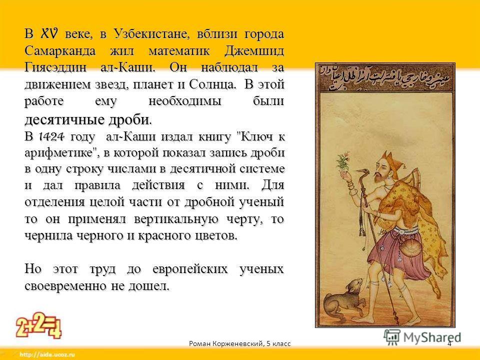 Роман Корженевский, 5 класс4 В XV веке, в Узбекистане, вблизи города Самарканда жил математик Джемшид Гиясэддин ал - Каши. Он наблюдал за движением звезд, планет и Солнца. В этой работе ему необходимы были десятичные дроби. В 1424 году ал - Каши изда