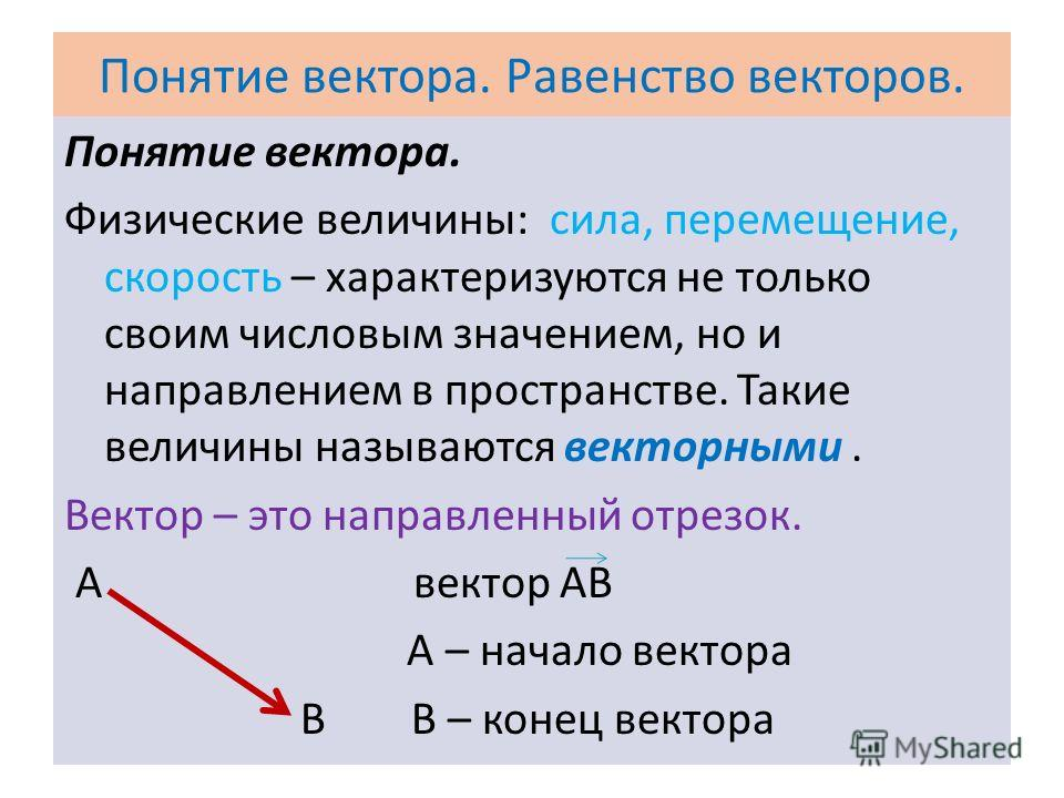 Понятие вектора. Равенство векторов. Понятие вектора. Физические величины: сила, перемещение, скорость – характеризуются не только своим числовым значением, но и направлением в пространстве. Такие величины называются векторными. Вектор – это направле