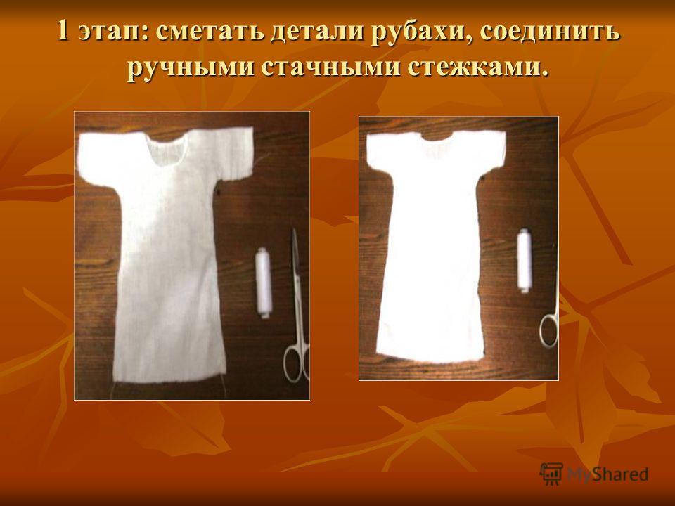 1 этап: сметать детали рубахи, соединить ручными стачными стежками.