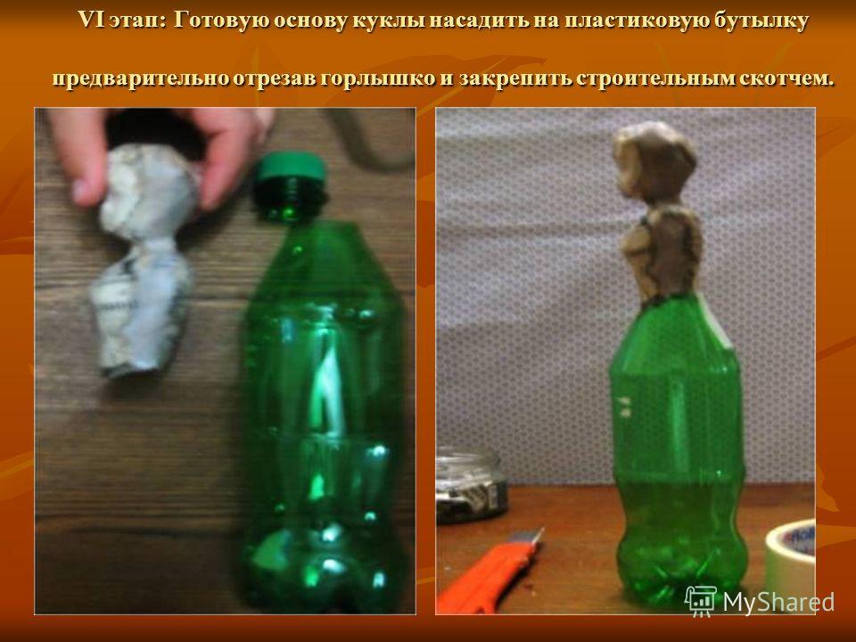 VI этап: Готовую основу куклы насадить на пластиковую бутылку предварительно отрезав горлышко и закрепить строительным скотчем.