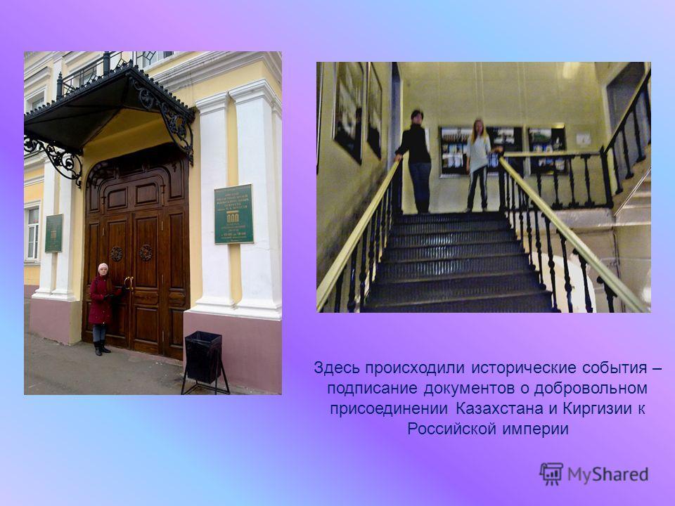 Здесь происходили исторические события – подписание документов о добровольном присоединении Казахстана и Киргизии к Российской империи