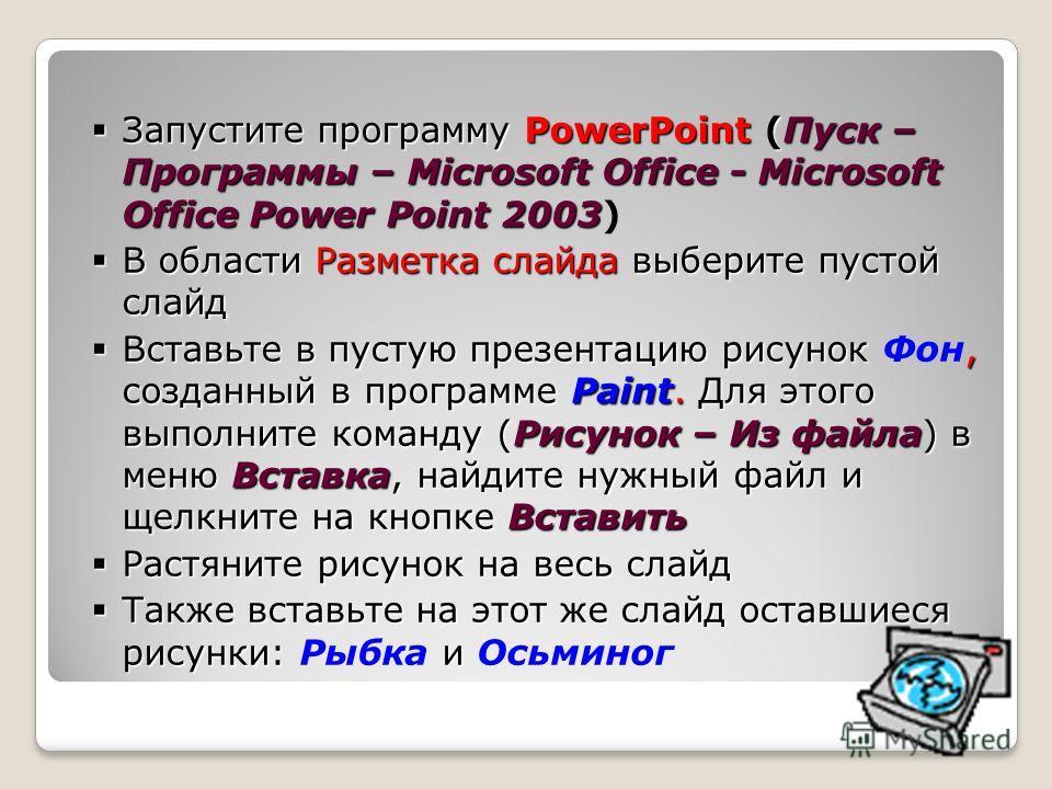 Запустите программу PowerPoint (Пуск – Программы – Microsoft Office - Microsoft Office Power Point2003 Запустите программу PowerPoint (Пуск – Программы – Microsoft Office - Microsoft Office Power Point 2003) В области Разметка слайда выберите пустой