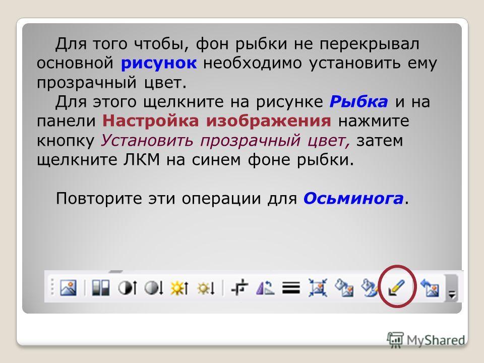 Для того чтобы, фон рыбки не перекрывал основной рисунок необходимо установить ему прозрачный цвет. Для этого щелкните на рисунке Рыбка и на панели Настройка изображения нажмите кнопку Установить прозрачный цвет, затем щелкните ЛКМ на синем фоне рыбк