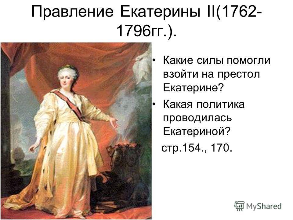 Правление Екатерины II(1762- 1796гг.). Какие силы помогли взойти на престол Екатерине? Какая политика проводилась Екатериной? стр.154., 170.