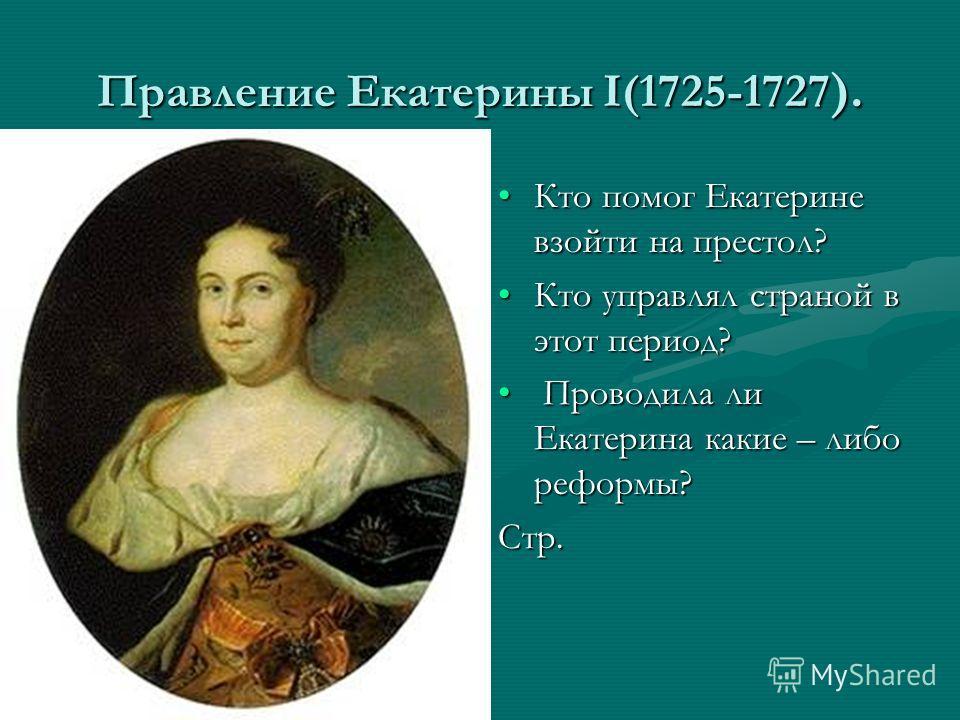 Правление Екатерины I(1725-1727 ). Кто помог Екатерине взойти на престол? Кто управлял страной в этот период? Проводила ли Екатерина какие – либо реформы? Стр.