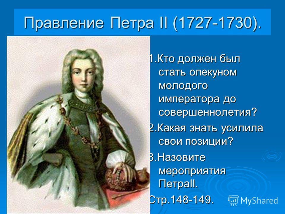 Правление Петра II (1727-1730). 1.Кто должен был стать опекуном молодого императора до совершеннолетия? 2.Какая знать усилила свои позиции? 3.Назовите мероприятия ПетраII. Стр.148-149.