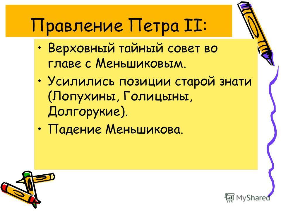 Правление Петра II: Верховный тайный совет во главе с Меньшиковым. Усилились позиции старой знати (Лопухины, Голицыны, Долгорукие). Падение Меньшикова.