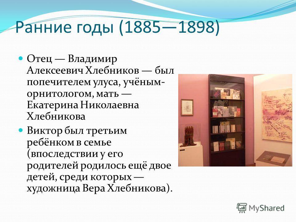 Ранние годы (18851898) Отец Владимир Алексеевич Хлебников был попечителем улуса, учёным- орнитологом, мать Екатерина Николаевна Хлебникова Виктор был третьим ребёнком в семье (впоследствии у его родителей родилось ещё двое детей, среди которых художн