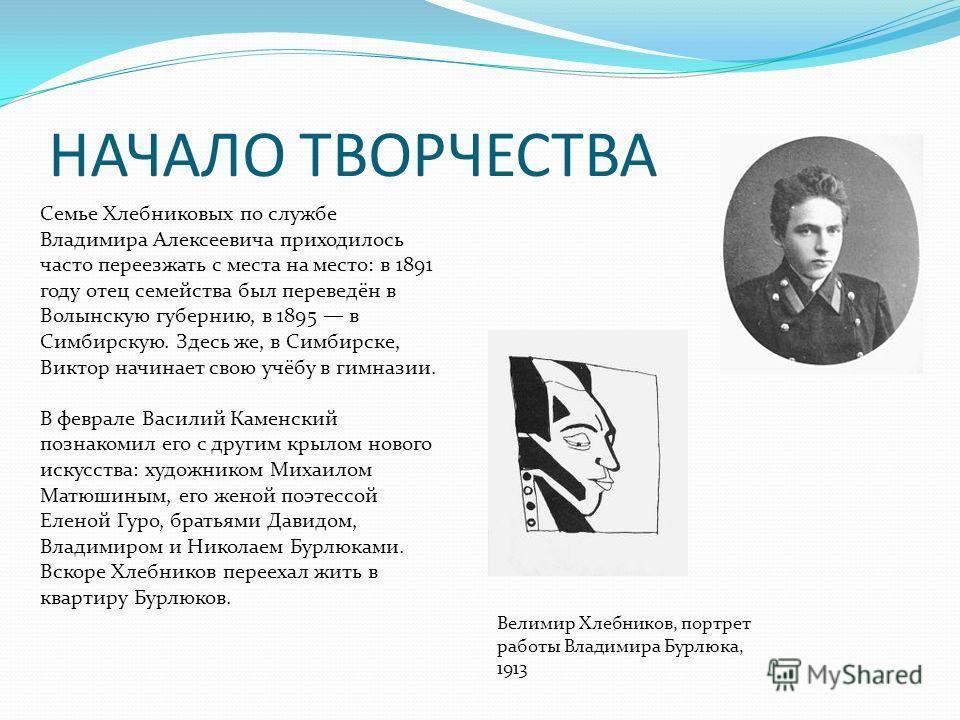 НАЧАЛО ТВОРЧЕСТВА Семье Хлебниковых по службе Владимира Алексеевича приходилось часто переезжать с места на место: в 1891 году отец семейства был переведён в Волынскую губернию, в 1895 в Симбирскую. Здесь же, в Симбирске, Виктор начинает свою учёбу в