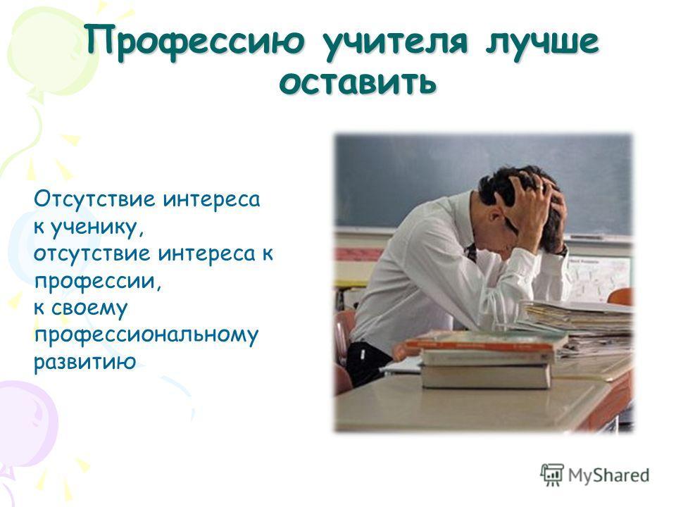 Профессию учителя лучше оставить Отсутствие интереса к ученику, отсутствие интереса к профессии, к своему профессиональному развитию