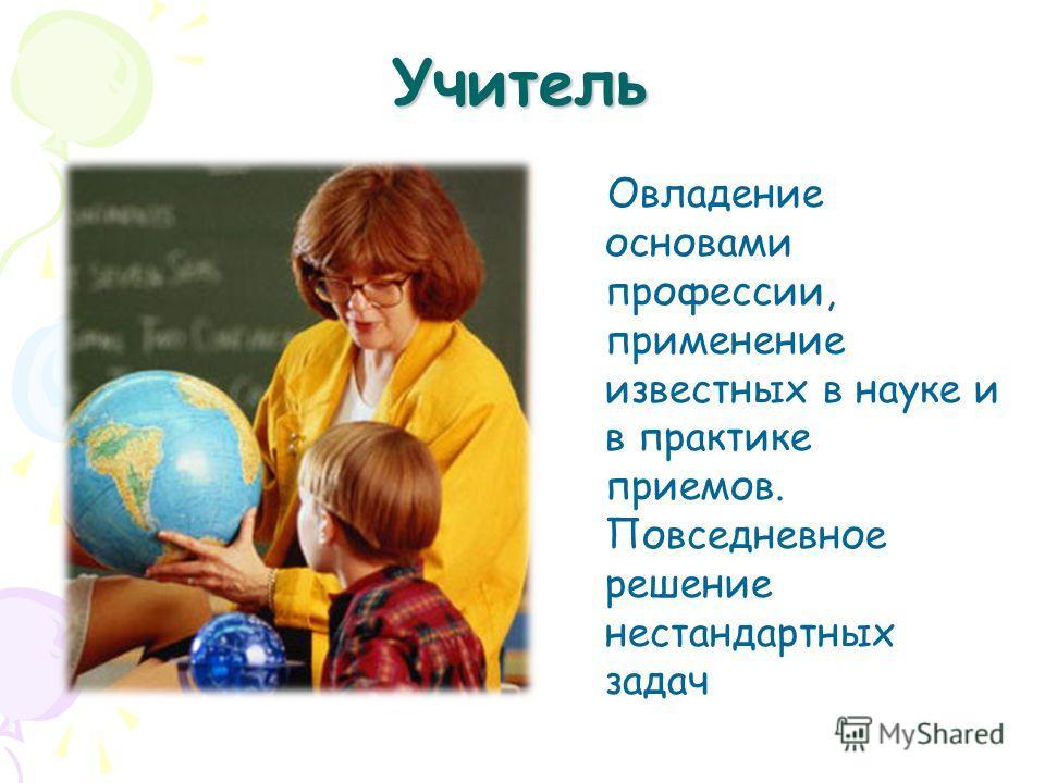 Учитель Овладение основами профессии, применение известных в науке и в практике приемов. Повседневное решение нестандартных задач