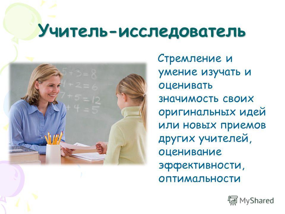 Учитель-исследователь Стремление и умение изучать и оценивать значимость своих оригинальных идей или новых приемов других учителей, оценивание эффективности, оптимальности