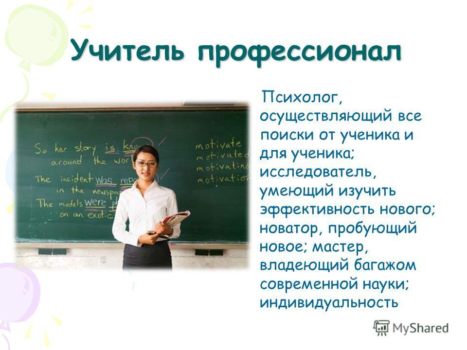 Учитель профессионал Психолог, осуществляющий все поиски от ученика и для ученика; исследователь, умеющий изучить эффективность нового; новатор, пробующий новое; мастер, владеющий багажом современной науки; индивидуальность