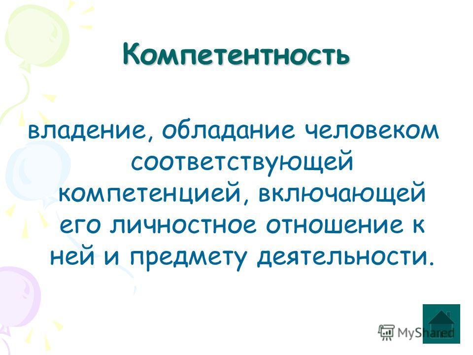 Компетентность владение, обладание человеком соответствующей компетенцией, включающей его личностное отношение к ней и предмету деятельности.