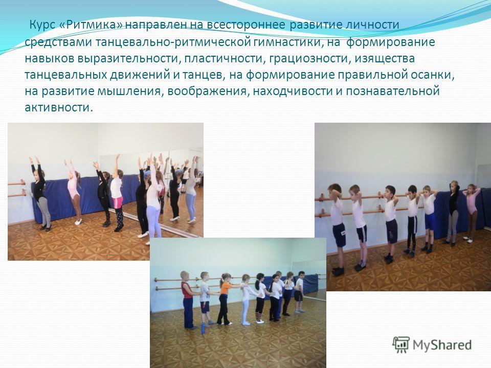 Курс «Ритмика» направлен на всестороннее развитие личности средствами танцевально-ритмической гимнастики, на формирование навыков выразительности, пластичности, грациозности, изящества танцевальных движений и танцев, на формирование правильной осанки