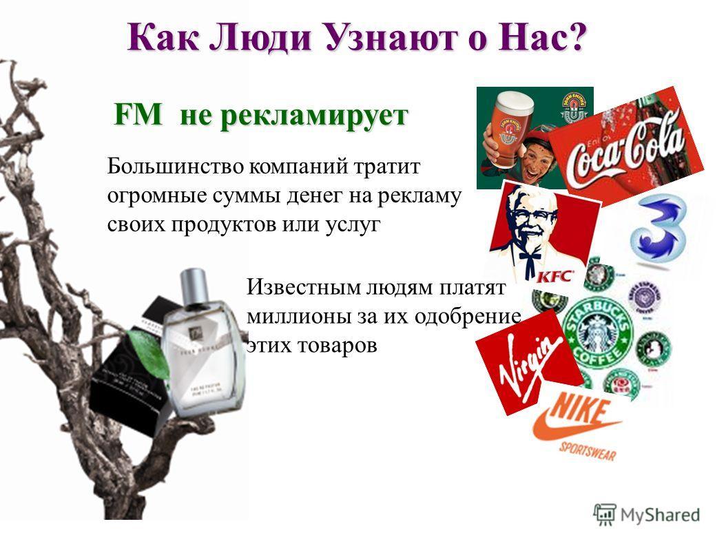 Как Люди Узнают о Нас? FM не рекламирует Известным людям платят миллионы за их одобрение этих товаров Большинство компаний тратит огромные суммы денег на рекламу своих продуктов или услуг