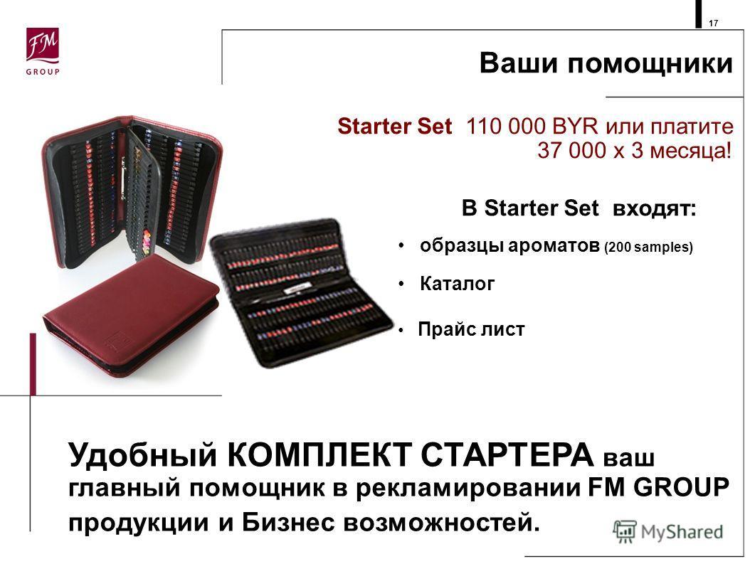 Ваши помощники Starter Set 110 000 BYR или платите 37 000 x 3 месяца! 17 В Starter Set входят: образцы ароматов (200 samples) Каталог Прайс лист Удобный КОМПЛЕКТ СТАРТЕРА ваш главный помощник в рекламировании FM GROUP продукции и Бизнес возможностей.