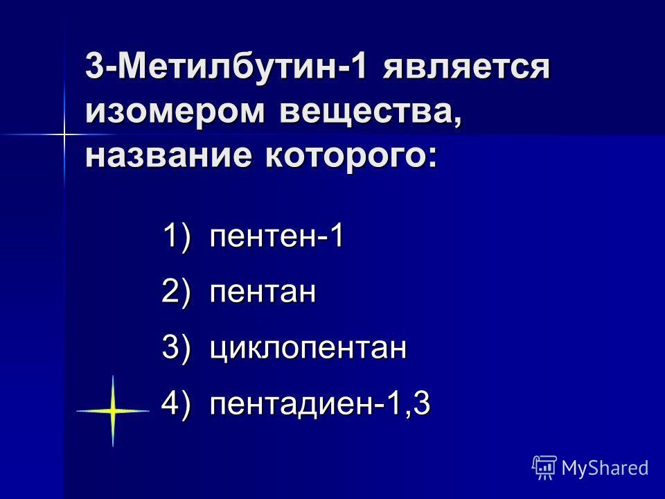 3-Метилбутин-1 является изомером вещества: 1) СН 2 =СН(СН 3 )–СН=СН 2 2) СНС–СН 2 –СН 3 3) СН 2 =С(СН 3 )–СН(СН 3 )=СН 2 4) СН 2 =СН(СН 3 )–СН 2 –СН 3