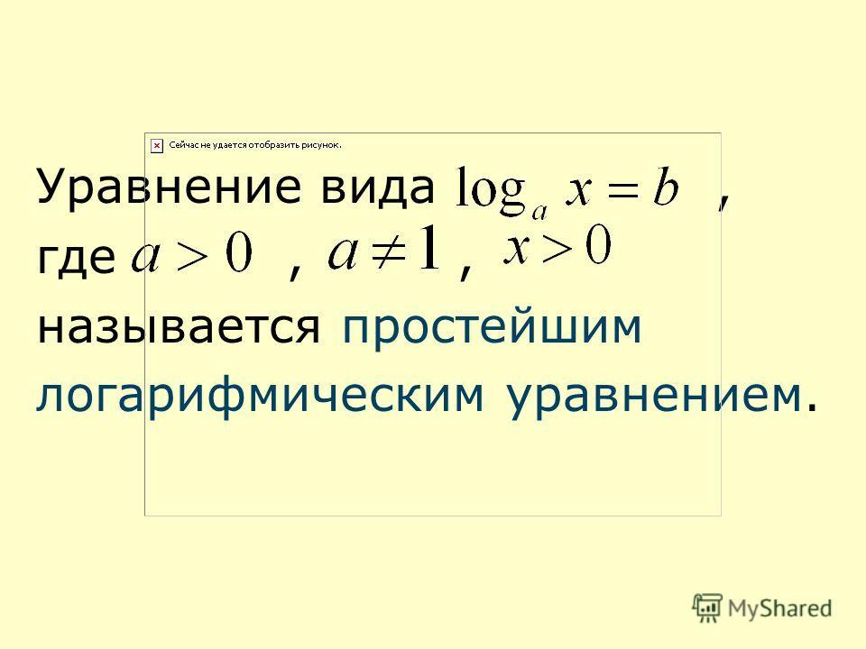 Уравнение вида, где,, называется простейшим логарифмическим уравнением.