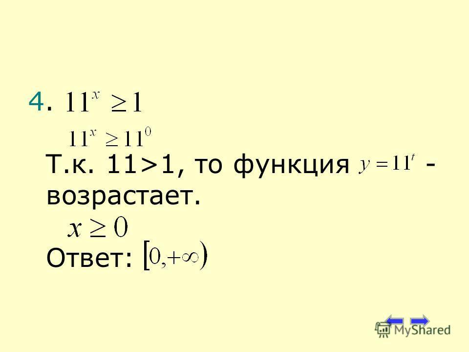 4. Т.к. 11>1, то функция - возрастает. Ответ: