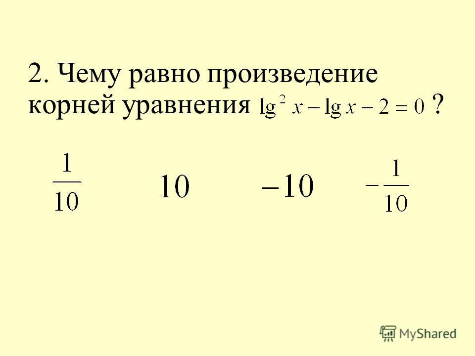 2. Чему равно произведение корней уравнения ?
