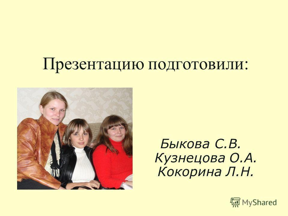 Презентацию подготовили: Быкова С.В. Кузнецова О.А. Кокорина Л.Н.
