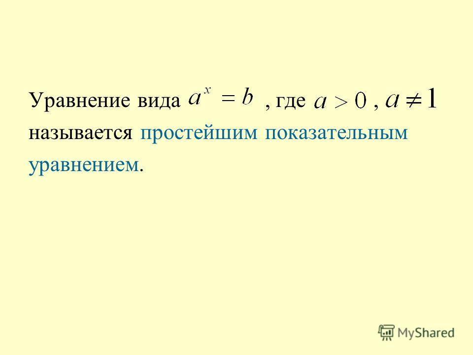Уравнение вида, где, называется простейшим показательным уравнением.