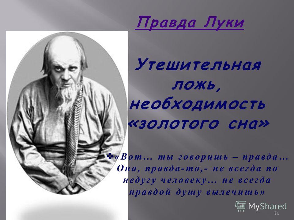 Правда Луки Утешительная ложь, необходимость «золотого сна» « Вот … ты говоришь – правда … Она, правда - то,- не всегда по недугу человеку … не всегда правдой душу вылечишь » 10