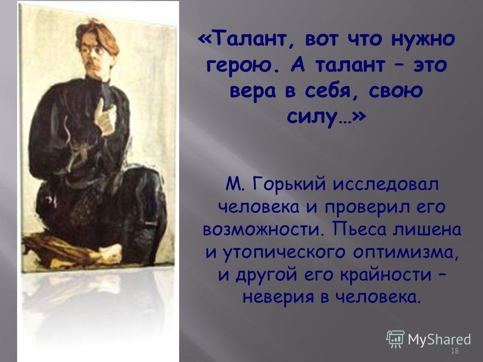18 «Талант, вот что нужно герою. А талант – это вера в себя, свою силу…» М. Горький исследовал человека и проверил его возможности. Пьеса лишена и утопического оптимизма, и другой его крайности – неверия в человека.