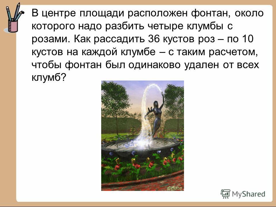 В центре площади расположен фонтан, около которого надо разбить четыре клумбы с розами. Как рассадить 36 кустов роз – по 10 кустов на каждой клумбе – с таким расчетом, чтобы фонтан был одинаково удален от всех клумб?