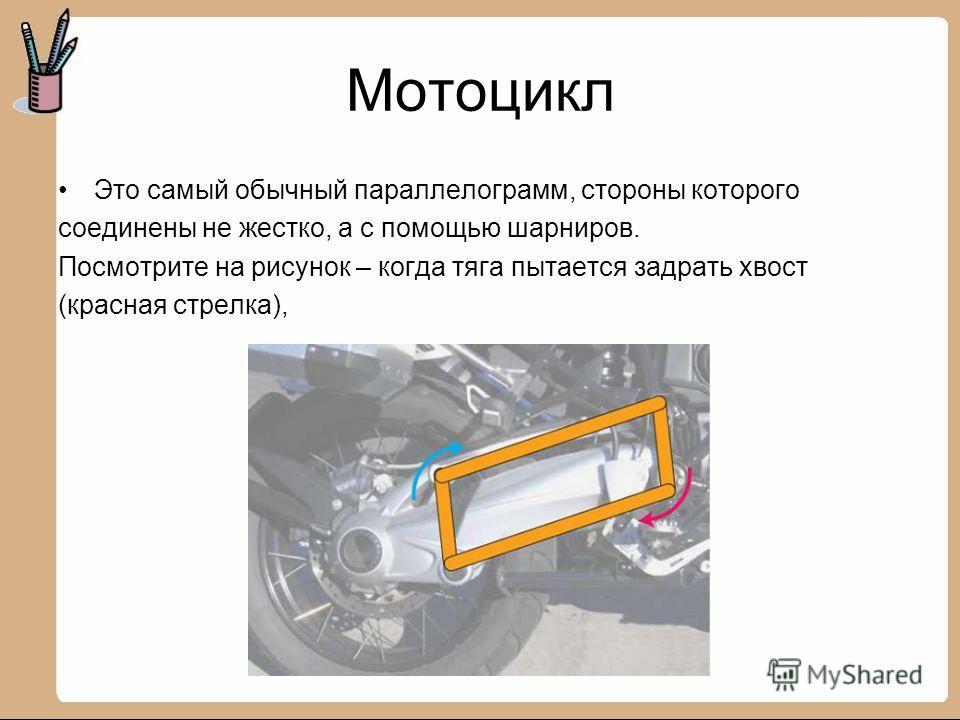 Мотоцикл Это самый обычный параллелограмм, стороны которого соединены не жестко, а с помощью шарниров. Посмотрите на рисунок – когда тяга пытается задрать хвост (красная стрелка),