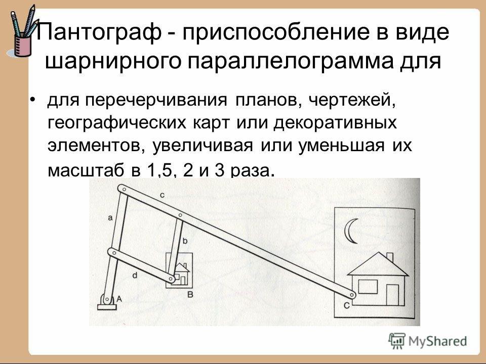 Пантограф - приспособление в виде шарнирного параллелограмма для для перечерчивания планов, чертежей, географических карт или декоративных элементов, увеличивая или уменьшая их масштаб в 1,5, 2 и 3 раза.