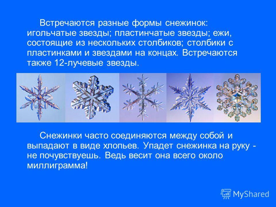 Встречаются разные формы снежинок: игольчатые звезды; пластинчатые звезды; ежи, состоящие из нескольких столбиков; столбики с пластинками и звездами на концах. Встречаются также 12-лучевые звезды. Снежинки часто соединяются между собой и выпадают в в