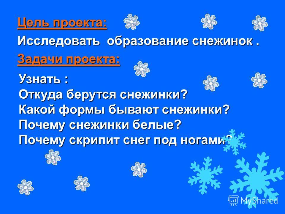 Цель проекта: Исследовать образование снежинок. Задачи проекта: Узнать : Откуда берутся снежинки? Какой формы бывают снежинки? Почему снежинки белые? Почему скрипит снег под ногами?