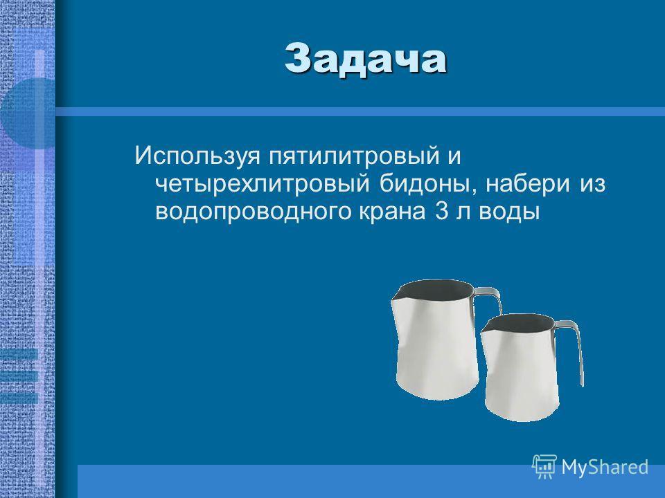 Задача Используя пятилитровый и четырехлитровый бидоны, набери из водопроводного крана 3 л воды
