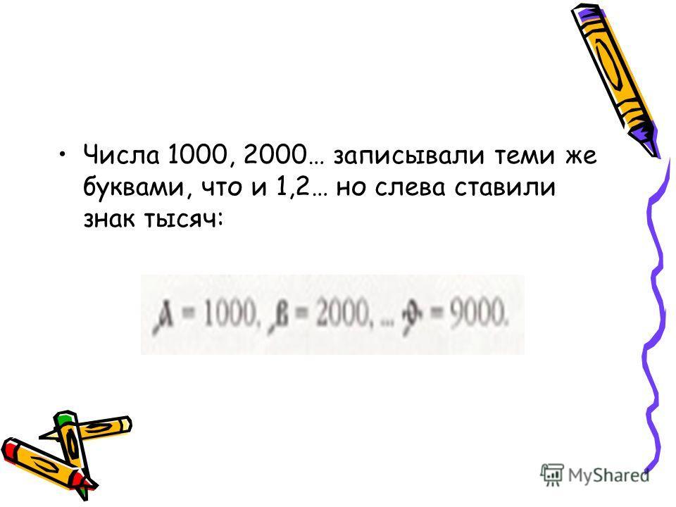 Числа 1000, 2000… записывали теми же буквами, что и 1,2… но слева ставили знак тысяч: