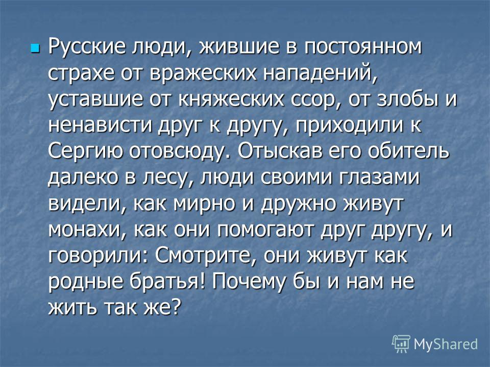 Русские люди, жившие в постоянном страхе от вражеских нападений, уставшие от княжеских ссор, от злобы и ненависти друг к другу, приходили к Сергию отовсюду. Отыскав его обитель далеко в лесу, люди своими глазами видели, как мирно и дружно живут монах
