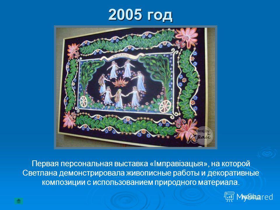 2005 год Первая персональная выставка «Імправізацыя», на которой Светлана демонстрировала живописные работы и декоративные композиции с использованием природного материала. назад