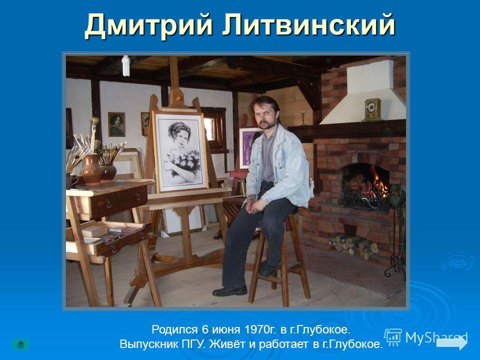 Дмитрий Литвинский Родился 6 июня 1970г. в г.Глубокое. Выпускник ПГУ. Живёт и работает в г.Глубокое.
