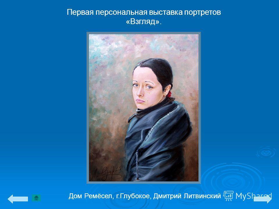 Первая персональная выставка портретов «Взгляд». Дом Ремёсел, г.Глубокое, Дмитрий Литвинский